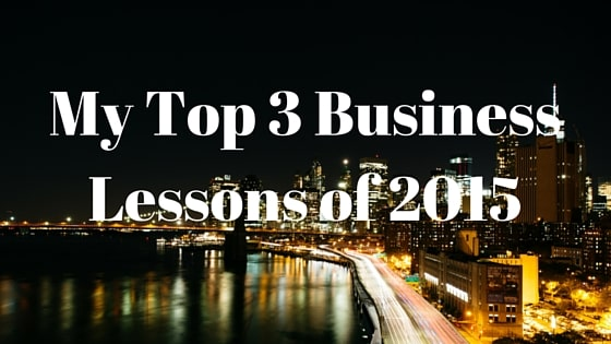My Top 3 Business Lessons Of 2015
